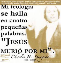 """Mi teología se halla en cuatro pequeñas palabras. """"Jesús murió por mi"""". — Charles Spurgeon (1834-1892)   #esclavosdeCristo   www.fb.com/esclavosdeCristo   www.esclavosdeCristo.com"""
