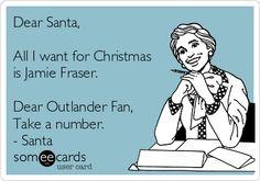 Dear Santa, All I want for Christmas is Jamie Fraser. Dear Outlander Fan, Take a number. - Santa