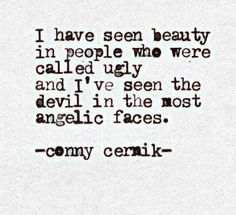 I have seen beauty in people who were called ugly and I've seen the devil in the most angelic faces.