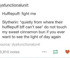 You do not mess with any of my friends. #Slytherin4ever>Hufflepuff4ever