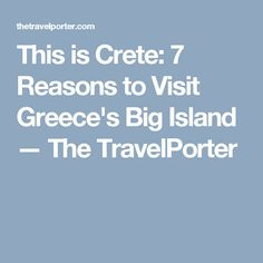 This is Crete: 7 Reasons to Visit Greece's Big Island — The TravelPorter