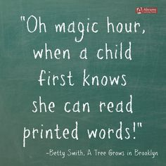 """A beautiful quote on the joy of reading from a beloved Mighty Girl classic: """"Oh, magic hour when a child first knows it can read printed words!"""" -- Betty Smith, """"A Tree Grows in Brooklyn"""" - Google Search"""
