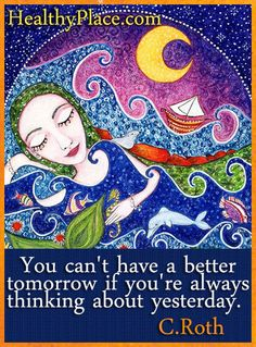 Quote: You can't have a better tomorrow if you're always thinking about yesterday. http://www.healthyplace.com