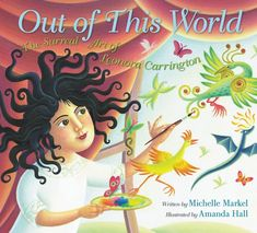 OUT OF THIS WORLD: The Surreal Art of Leonora Carrington. Written by Michelle Markel and illustrated by Amanda Hall. Illustrated picture book biography about the life of surrealist artist Leonora Carrington. Wall Drawing, Out Of This World, Women In History, I Love Books, Surreal Art, Book Publishing, The Life, Nonfiction, Surrealism