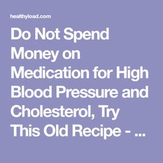 Do Not Spend Money on Medication for High Blood Pressure and Cholesterol, Try This Old Recipe - healthyload