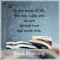 In the book of life the only rules are be nice, spread love💗💙💗 and smile lots. Morning Wishes Quotes, Inspirational Good Morning Messages, Good Morning Image Quotes, Morning Quotes Images, Morning Thoughts, Good Morning Greetings, Good Morning Wishes, Morning Sayings, Night Wishes