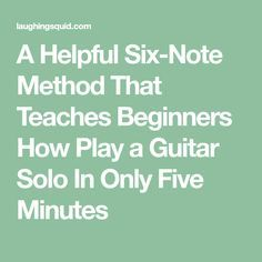 A Helpful Six-Note Method That Teaches Beginners How Play a Guitar Solo In Only Five Minutes