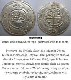 Denar Bolesława Chrobrego.- Pierwsza Polska moneta.Był przez lata błędnie – Denar Bolesława Chrobrego - pierwsza Polska moneta.  Był przez lata błędnie określany mianem Denara Mieszka Pierwszego. Bity był 30 lat później, za czasów Mieszka Drugiego (ur. 990 - zm. 1034), syna Bolesława Chrobrego. Moneta ważyła przeciętnie około 1,5 grama. Miała wymiar 16-21 mm. Widać na niej cztery swastyki - ówczesne symbole: szczęścia, mocy, ochrony etc. Była bita w srebrze.