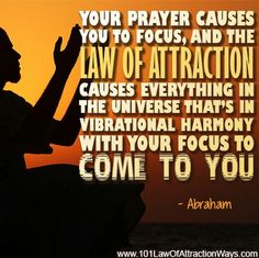Your prayer causes you to focus, and the Law of Attraction causes everything in the universe that's in vibrational harmony with your focus to COME TO YOU. *Abraham-Hicks Quotes (AHQ2229) #focus #universe #prayer