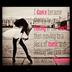 I dance because there's no greater feeling in the world then moving to a piece of music and letting the rest of the world disappear..