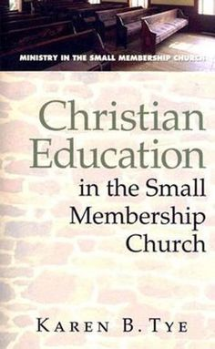 CHRISTIAN EDUCATION IN THE SMALL MEMBERSHP CHURCH by Karen B. The - Christian Education is part of the vital ministry of all churches, but especially of small membership churches.
