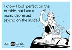 I know I look perfect on the outside, but I am a manic depressed psycho on the inside.