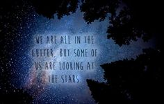 """We are all in the gutter, but some of us are looking at the stars."" - Oscar Wilde (Lady Windermere's Fan)"