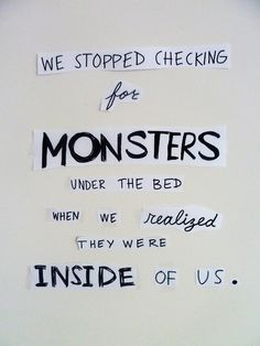 Sad, but oh so true. The only reason I don't look under my bed is because there are so many boxes down there, there's no room for any monsters. Now I look in my closet.
