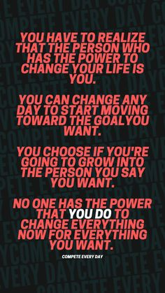 The person with the most power to change your life is you. Start owning your actions. Start changing your choices. And start competing every day to create the life you want. Positive Motivation, You Changed, Choices, Motivational Quotes, Neon Signs, Sayings, Create, Life, Lyrics