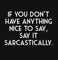 If you don't have anything nice to say, say it sarcastically.