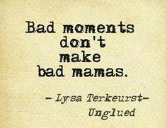 Bad moments don't make bad mamas.