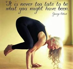 It's never too late to be what you might have been!