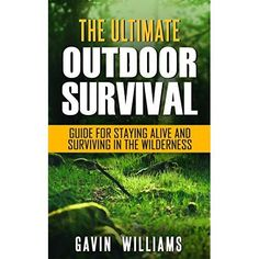 Outdoor Survival: The Ultimate Outdoor Survival Guide for Staying Alive and Surviving In The Wilderness Edition) (Prepping, Camping, Survivalism, . Wilderness Survival, Camping Survival, Outdoor Survival, Survival Prepping, Survival Skills, Outdoor Camping, Survival Books, Survival Knife, Disaster Plan