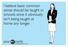 I believe basic common sense should be taught in schools since it obviously isn't being taught at home any longer.