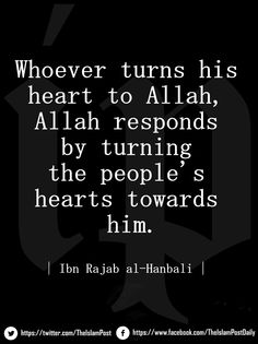 """Whoever turns his heart to Allah, Allah responds by turning the people's hearts towards him"" 