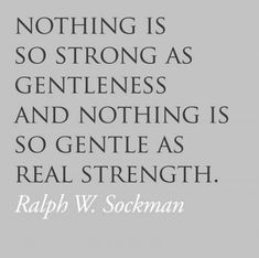 Nothing is so strong as gentleness and nothing is so gentle as real strength quote