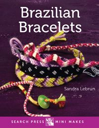 ** NEW SERIES - MINI MAKES ** Search Press | Brazilian Bracelets by Sandra Lebrun (May 2015)