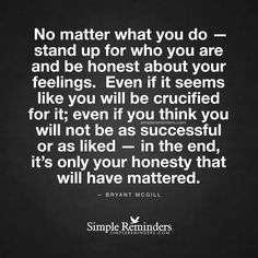 "bryantmcgill: """"No matter what you do — stand up for who you are and be honest about your feelings. Even if it seems like you will be crucified for it; even if you think you will not be as successful. Honesty Quotes, Truth Quotes, Me Quotes, Fool Quotes, Daily Quotes, Great Quotes, Quotes To Live By, Inspirational Quotes, Cool Words"