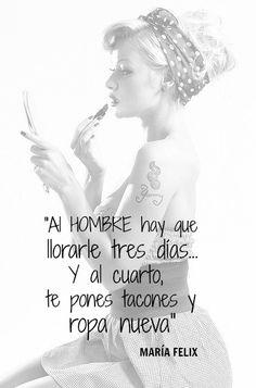 #Frases Al #hombre hay que llorarle tres días, y al cuarto, te pones tus tacones y ropa nueva. #MaríaFelix