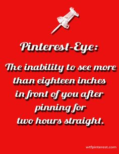 Pinterest-Eye: The inability to see more than eighteen inches in front of you after pinning for two hours straight. (from WTFPinterest.com)