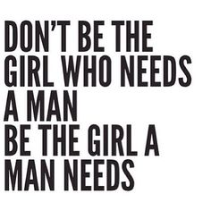Don't be the girl who needs a man. Be the girl a man needs. #quotes