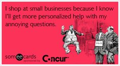 I shop at small businesses because I know I'll get more personalized help with my annoying questions.