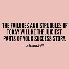 The failures and struggles of today will be the juiciest parts of your success story.
