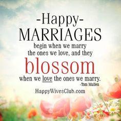 """""""Happy marriages begin when we marry the ones we love, and they blossom when we love the ones we marry."""" -Tom Mullen"""