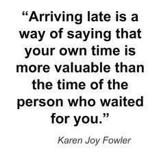 I'm pretty much on time for work all the time but now I need to work on my punctuality in my personal life. It is pretty rude to keep people waiting not only are you messing up your schedule but your messing someone else's schedule