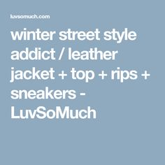 winter street style addict / leather jacket + top + rips + sneakers - LuvSoMuch