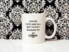 OCTOBER SALE - you're cute and all but I'm not sharing my coffee - 11oz Coffee Mug - Quote Mug - Funny Mug by blushface on Etsy