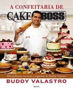 A Confeitaria de Cake Boss - 100 Melhores Receitas e Segredos de Buddy Valastro