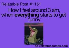 Oh my gosh ... this is so true. Personal experience. EVERYTHING IS FUNNIER AT 3AM