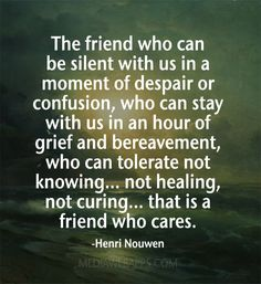 The friend who can be silent with us in a moment of despair or confusion,  who can stay with us in an hour of grief and bereavement,  who can tolerate not knowing... not healing, not curing... that is a friend who cares. ~Henri Nouwen