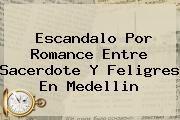 http://tecnoautos.com/wp-content/uploads/imagenes/tendencias/thumbs/escandalo-por-romance-entre-sacerdote-y-feligres-en-medellin.jpg Padre Elias Lopera. Escandalo por romance entre sacerdote y feligres en Medellin, Enlaces, Imágenes, Videos y Tweets - http://tecnoautos.com/actualidad/padre-elias-lopera-escandalo-por-romance-entre-sacerdote-y-feligres-en-medellin/