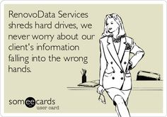RenovoData Services shreds hard drives, we never worry about our client's information falling into the wrong hands.