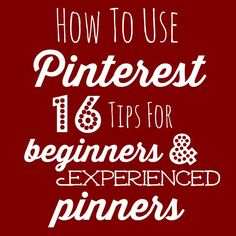 How to Use Pinterest- 16 Tips for Beginners & Experienced Pinners- Make the most of your Pinterest marketing efforts for your blog or business