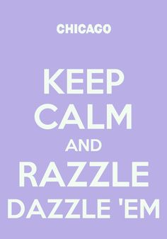 Keep Calm and Razzle Dazzle 'Em Keep Calm Posters, Keep Calm Quotes, Keep Calm Signs, Quotes About Everything, Say That Again, Wonder Quotes, Different Quotes, Keep Calm And Love, Chicago