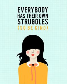 Everyone struggles. You are not perfect. So be kind.