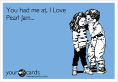 You had me at, I Love Pearl Jam...