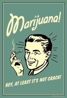 Marijuana! Hey, At Least It's Not Crack!                                                                                                                                                                                 More