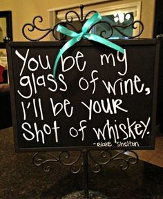 You be my glass of wine, I'll be your shot of whiskey