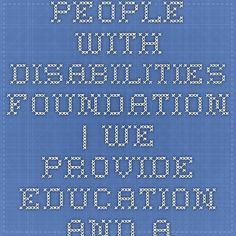 People With Disabilities Foundation | We provide education and advocacy for people with psychiatric and/or developmental disabilities.