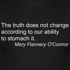 """""""The truth does not change according to our ability to stomach it."""" - Mary Flannery O'Connor."""